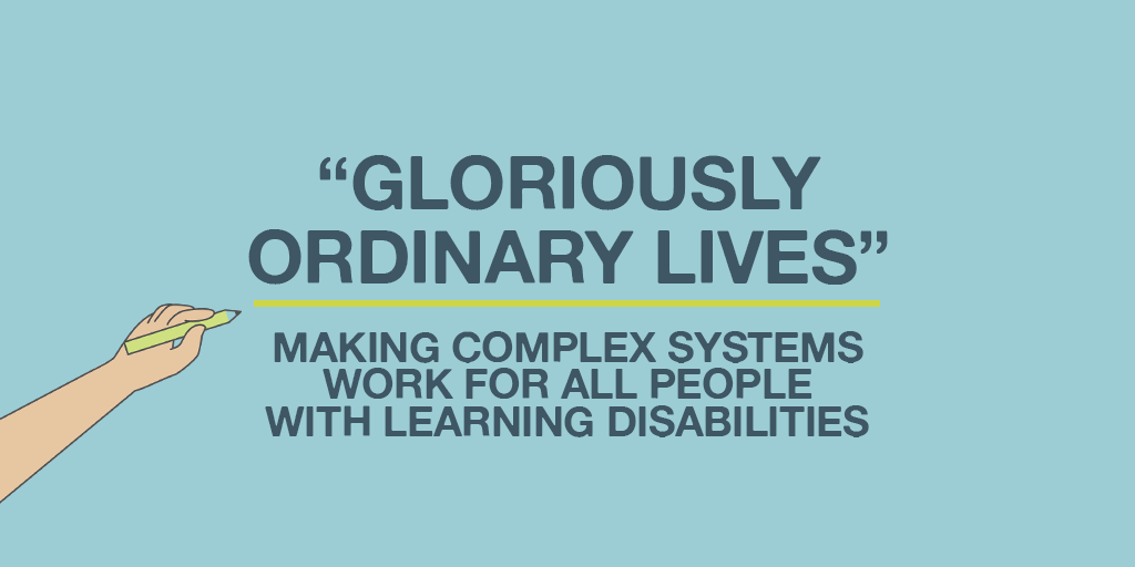 Gloriously ordinary lives. Making complex sytems work for all people with learning disabilities